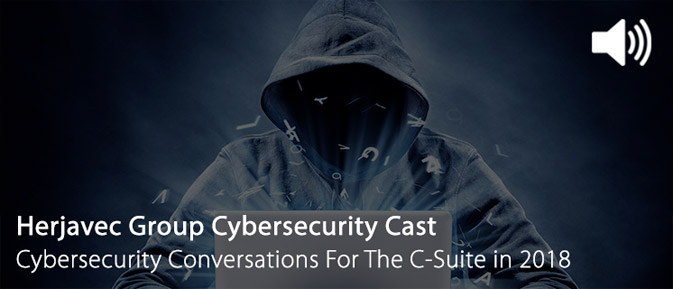 Herjavec Group Cybersecurity Cast: Cybersecurity Conversations For The C-Suite in 2018